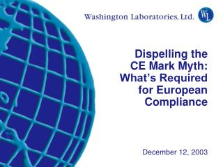 Dispelling the  CE Mark Myth: What's Required  for European Compliance December 12, 2003