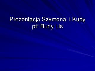 Prezentacja Szymona  i Kuby pt: Rudy Lis