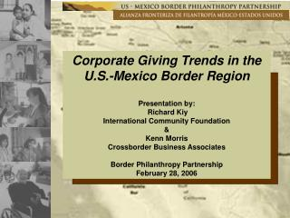Corporate Giving Trends in the U.S.-Mexico Border Region Presentation by:  Richard Kiy
