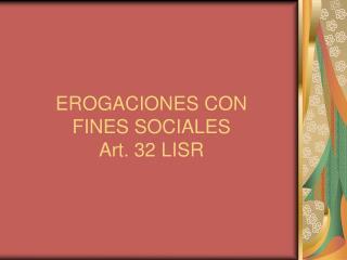 EROGACIONES CON  FINES SOCIALES Art. 32 LISR