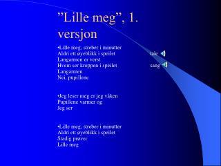 """""""Lille meg"""", 1. versjon"""
