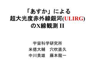 「あすか」による 超大光度赤外線銀河 ( ULIRG ) の X 線観測  II