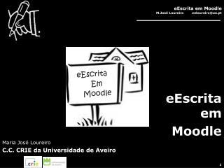 eEscrita em  Moodle Maria José Loureiro C.C. CRIE da Universidade de Aveiro