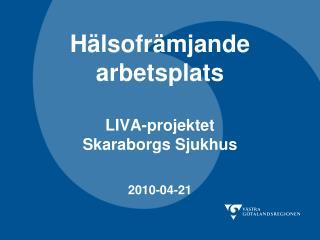 Hälsofrämjande arbetsplats LIVA-projektet Skaraborgs Sjukhus 2010-04-21