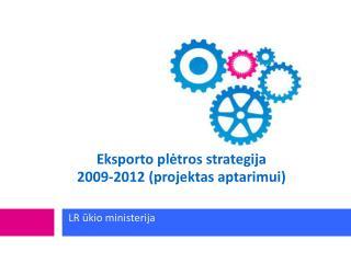 Eksporto plėtros strategija  2009-2012 (projektas  aptarimui )