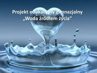 """Projekt edukacyjny gimnazjalny """"Woda źródłem życia"""""""