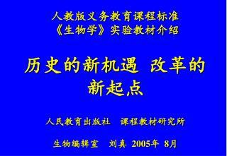 人教版义务教育课程标准 《 生物学 》 实验教材介绍 历史的新机遇  改革的新起点 人民教育出版社    课程教材研究所 生物编辑室    刘真   2005 年   8 月