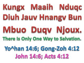 Kungx Maaih Nduqc Diuh Jauv Hnangv Bun  Mbuo Duqv Njoux. There Is Only One Way to Salvation.