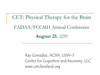 CET: Physical Therapy for the Brain FADAA/FCCMH Annual Conference August 25 , 2011