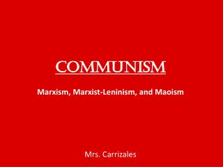COMMUNISM  Marxism, Marxist-Leninism, and Maoism      Mrs. Carrizales