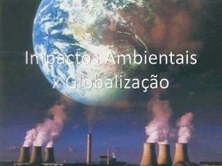 Impactos Ambientais x Globalização