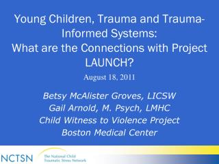 Young Children, Trauma and Trauma-Informed Systems:  What are the Connections with Project LAUNCH?