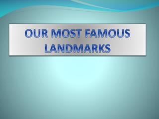 OUR MOST FAMOUS LANDMARKS
