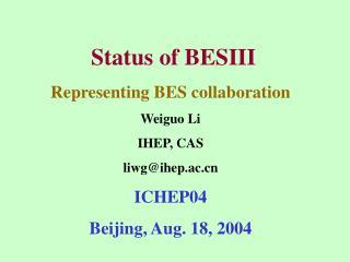 Status of BESIII  Representing BES collaboration Weiguo Li IHEP, CAS liwg@ihep.ac ICHEP04