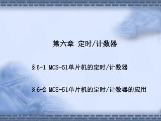 第六章 定时 / 计数器 §6-1 MCS-51 单片机的定时 / 计数器 §6-2 MCS-51 单片机的定时 / 计数器的应用