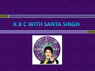 K B C with  santa singh