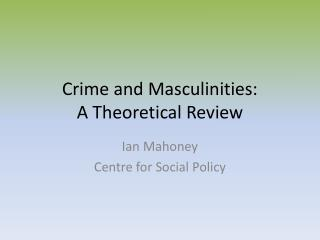 Crime and Masculinities:  A Theoretical Review