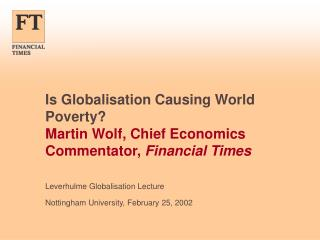 Is Globalisation Causing World Poverty Martin Wolf, Chief Economics Commentator, Financial Times