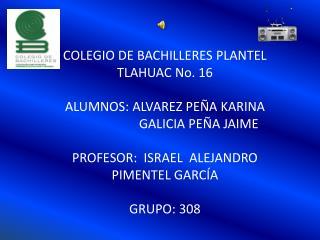 COLEGIO DE BACHILLERES PLANTEL TLAHUAC No. 16 ALUMNOS: ALVAREZ PEÑA KARINA