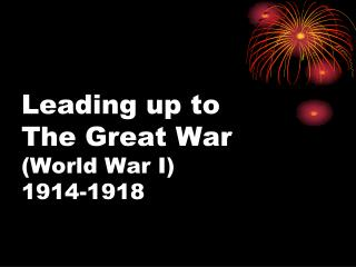 Leading up to  The Great War (World War I) 1914-1918