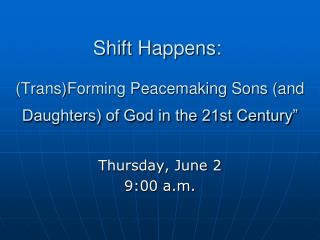 Shift Happens:  (Trans)Forming Peacemaking Sons (and Daughters) of God in the 21st Century""