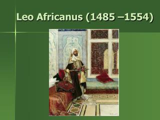 Leo Africanus (1485 –1554)