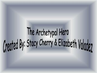 The Archetypal Hero  Created By: Stacy Cherry & Elizabeth Valadez