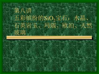 第八讲 五彩缤纷的 SiO 2 宝石:水晶、石英岩玉、玛瑙、欧泊、天然玻璃
