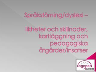 Språkstörning/dyslexi –  likheter  och skillnader, kartläggning och pedagogiska åtgärder/insatser