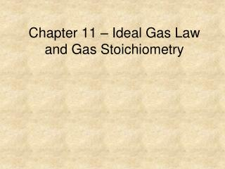 Chapter 11 – Ideal Gas Law and Gas Stoichiometry