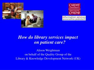 How do library services impact on patient care? Alison Weightman