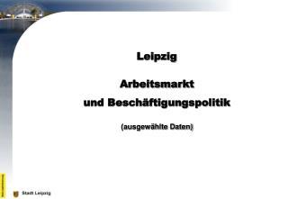 Leipzig   Arbeitsmarkt  und Besch ftigungspolitik   ausgew hlte Daten