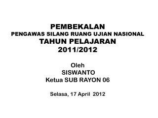 PEMBEKALAN PENGAWAS SILANG RUANG UJIAN NASIONAL  TAHUN PELAJARAN  2011/2012 Oleh   SISWANTO