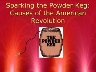 Sparking the Powder Keg: Causes of the American Revolution