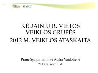 KĖDAINIŲ R. VIETOS VEIKLOS GRUPĖS  2012 M. VEIKLOS ATASKAITA Pranešėja pirmininkė Aušra Vaidotienė