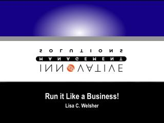 Run it Like a Business! Lisa C. Welsher