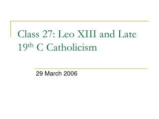 Class 27: Leo XIII and Late 19 th  C Catholicism