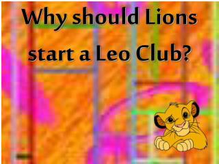 Why should Lions start a Leo Club?