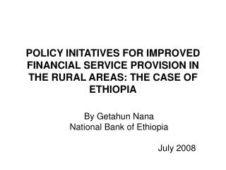POLICY INITATIVES FOR IMPROVED FINANCIAL SERVICE PROVISION IN THE RURAL AREAS: THE CASE OF ETHIOPIA