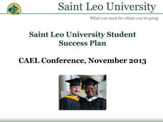 Saint Leo University Student Success Plan CAEL Conference, November 2013