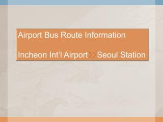 Airport Bus Route Information Incheon Int'l Airport    Seoul Station