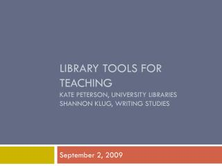 Library Tools for Teaching Kate Peterson, University Libraries Shannon Klug, Writing Studies