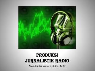 PRODUKSI  Jurnalistik  RADIO Monika Sri  Yuliarti ,  S.Sos .,  M.Si