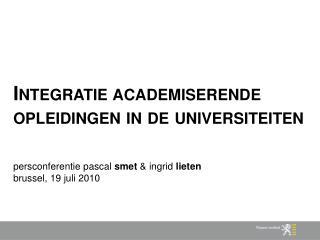 Integratie academiserende opleidingen in de universiteiten   persconferentie pascal smet  ingrid lieten brussel, 19 juli