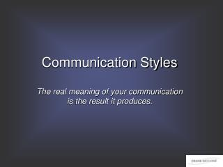 Communication Styles The real meaning of your communication  is the result it produces.