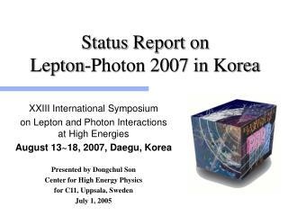 Status Report on Lepton-Photon 2007 in Korea