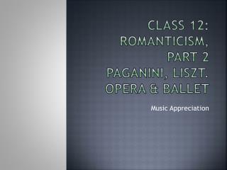 Class 12:  ROMANTICISM,  PART 2 Paganini, Liszt. Opera & Ballet