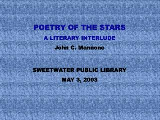 POETRY OF THE STARS A LITERARY INTERLUDE John C. Mannone SWEETWATER PUBLIC LIBRARY MAY 3, 2003
