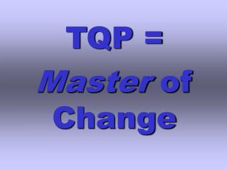 TQP =  Master  of Change