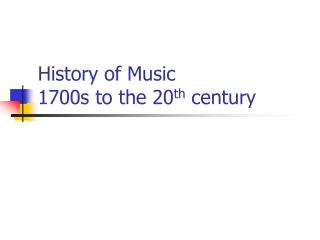 History of Music 1700s to the 20 th  century